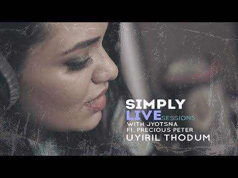 Uyiril Thodum - SIMPLY LIVE SESSIONS with Jyotsna Ft  Precious Peter.